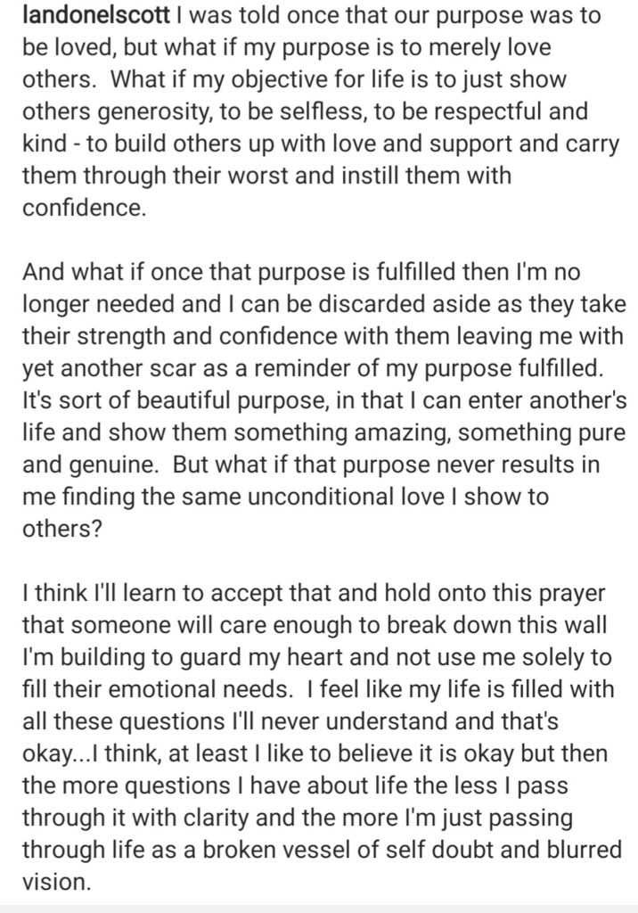 """I was once told our purpose was to be loved, but what if my purpose is merely to love others?  What if my objective for my life is to just to show others generosity, to be selfless, to be respectful, to be respectful and kind - to build others up with love and support and carry them through their worst and instill them with confidence."